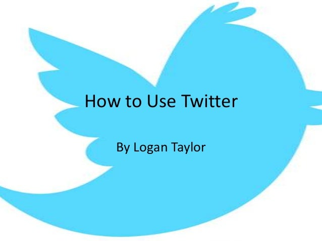 How to Use Twitter   By Logan Taylor