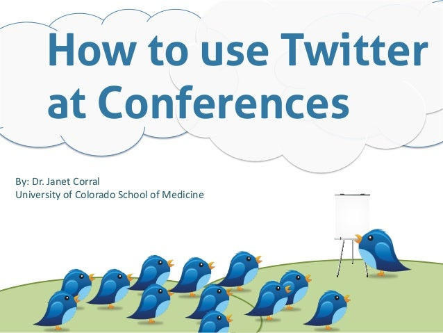 How to use Twitterat ConferencesBy: Dr. Janet Corral University of Colorado School of Medicine