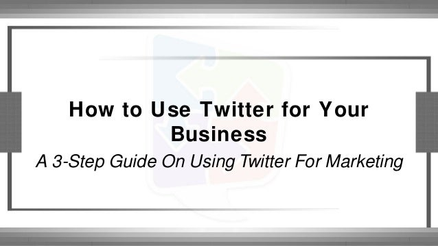 How to Use Twitter for Your Business A 3-Step Guide On Using Twitter For Marketing