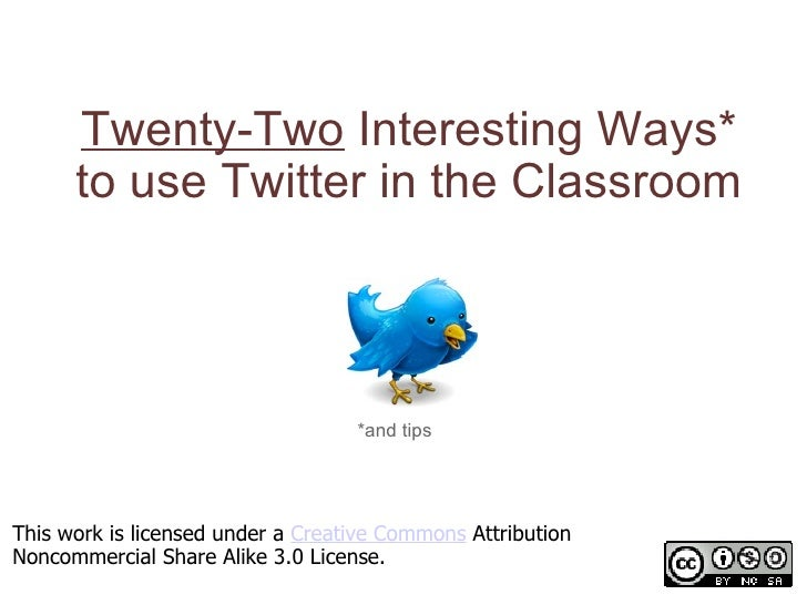Twenty-Two  Interesting Ways* to use Twitter in the Classroom *and tips This work is licensed under a  Creative Commons  A...