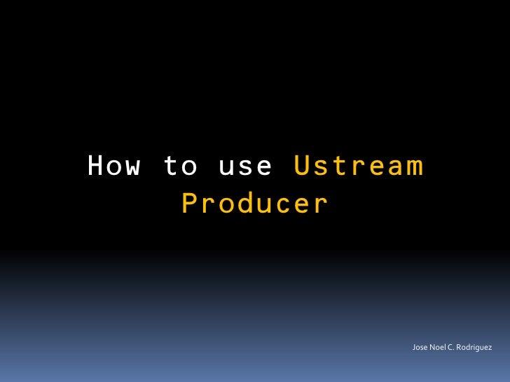 How to use Ustream     Producer                 Jose Noel C. Rodriguez