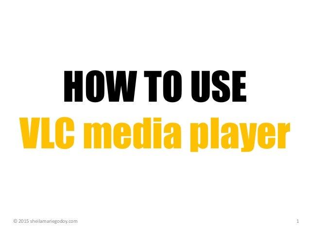 HOW TO USE VLC media player © 2015 sheilamariegodoy.com 1