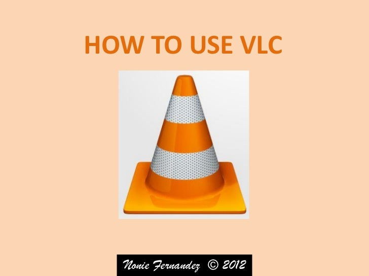 HOW TO USE VLC  Nonie Fernandez © 2012