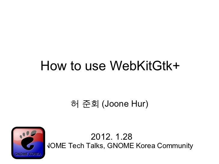 <ul>How to use WebKitGtk+ </ul><ul>허 준회 (Joone Hur) </ul><ul>2012. 1.28 1 st  GNOME Tech Talks, GNOME Korea Community </ul>