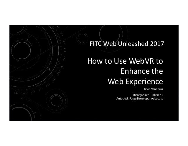 How	to	Use	WebVR	to	 Enhance	the		 Web	Experience	 Kevin	Vandecar	 Disorganized	Tinkerer	+		 Autodesk	Forge	Developer	Advo...