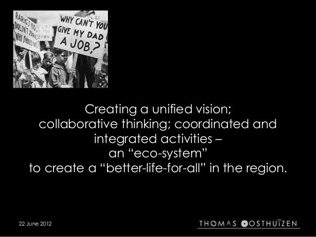"Creating a unified vision; collaborative thinking; coordinated and integrated activities – an ""eco-system"" to create a ""be..."