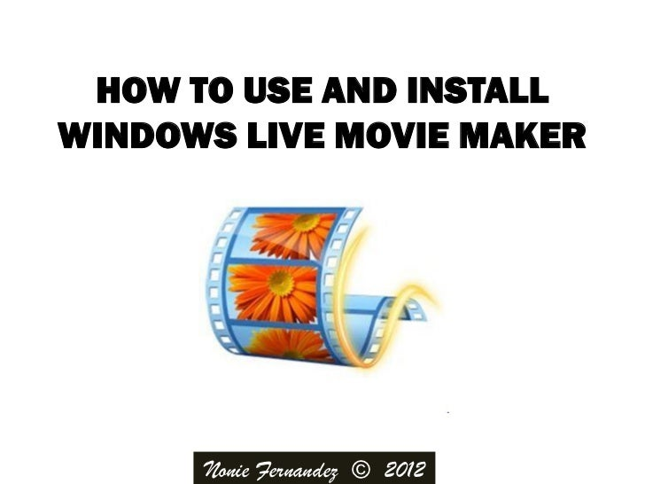HOW TO USE AND INSTALLWINDOWS LIVE MOVIE MAKER      Nonie Fernandez © 2012