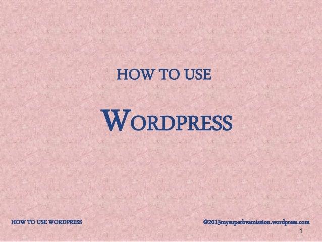 HOW TO USE 1 WORDPRESS HOW TO USE WORDPRESS ©2013mysuperbvamission.wordpress.com