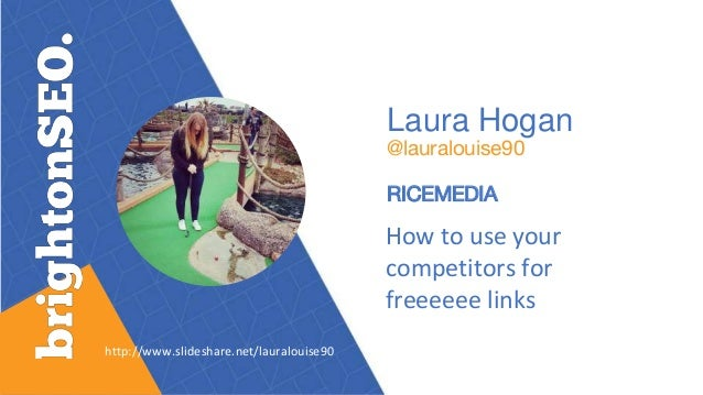 Laura Hogan @lauralouise90 RICEMEDIA How to use your competitors for freeeeee links http://www.slideshare.net/lauralouise90