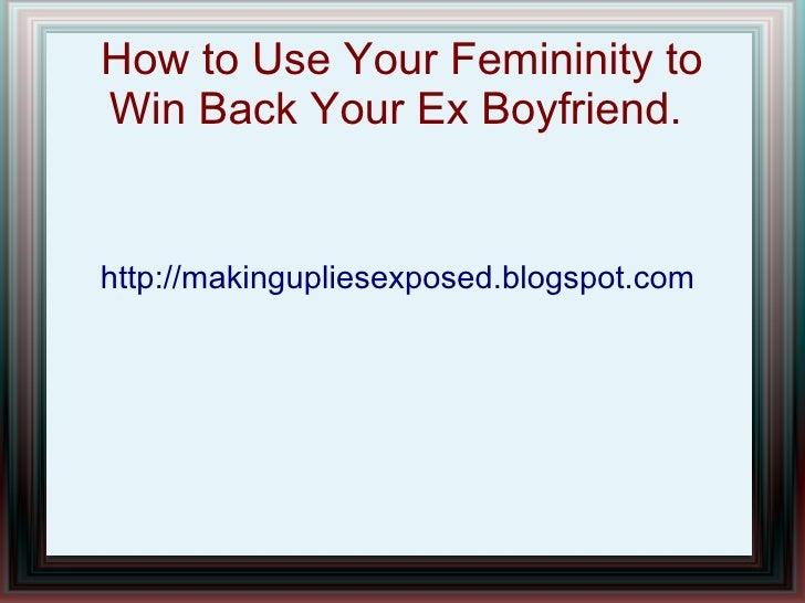 How to Use Your Femininity toWin Back Your Ex Boyfriend.http://makingupliesexposed.blogspot.com
