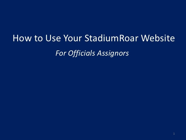 How to Use Your StadiumRoar Website         For Officials Assignors                                   1