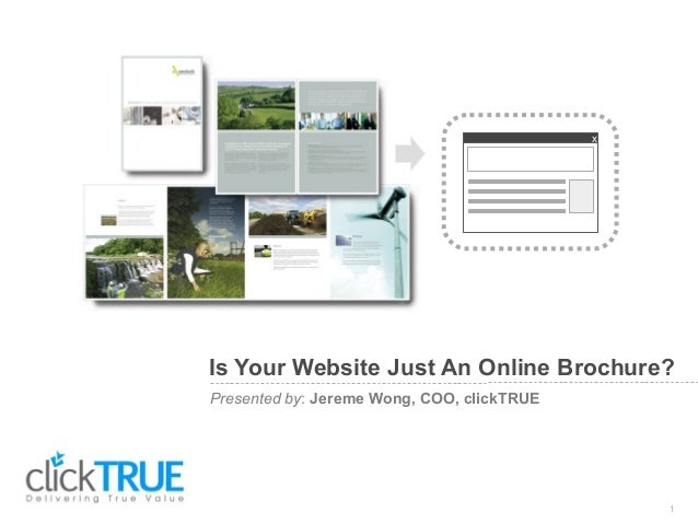 Presented by: Jereme Wong, COO, clickTRUE Is Your Website Just An Online Brochure? 1 x