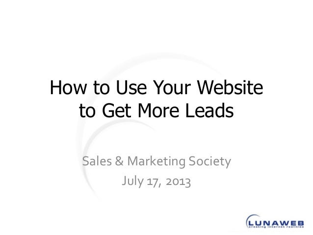 How to Use Your Website to Get More Leads Sales & Marketing Society July 17, 2013