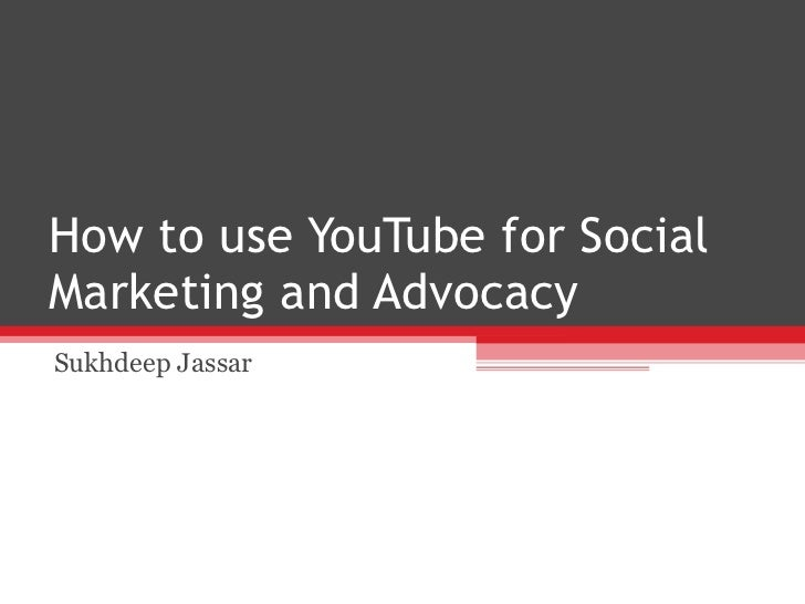 How to use YouTube for Social Marketing and Advocacy Sukhdeep Jassar