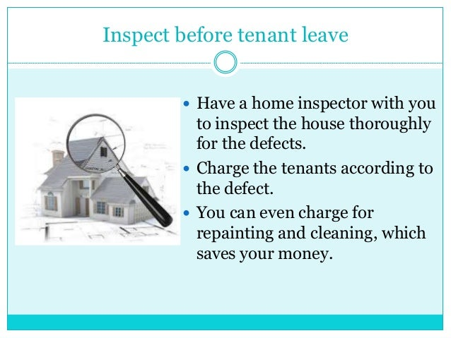 Inspect before tenant leave  Have a home inspector with you to inspect the house thoroughly for the defects.  Charge the...