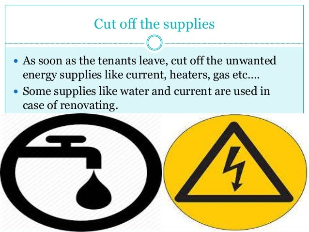 Cut off the supplies  As soon as the tenants leave, cut off the unwanted energy supplies like current, heaters, gas etc…....