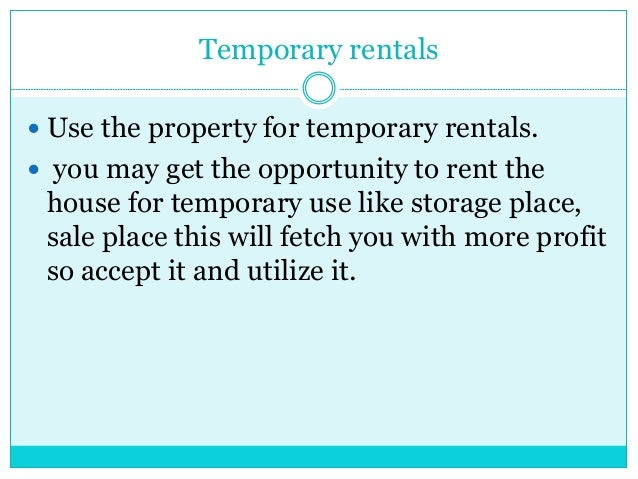 Temporary rentals  Use the property for temporary rentals.  you may get the opportunity to rent the house for temporary ...