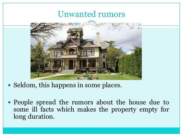 Unwanted rumors  Seldom, this happens in some places.  People spread the rumors about the house due to some ill facts wh...