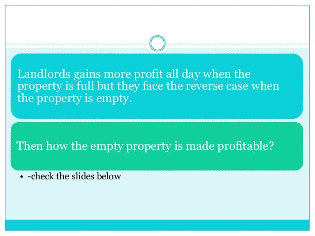 Landlords gains more profit all day when the property is full but they face the reverse case when the property is empty. T...