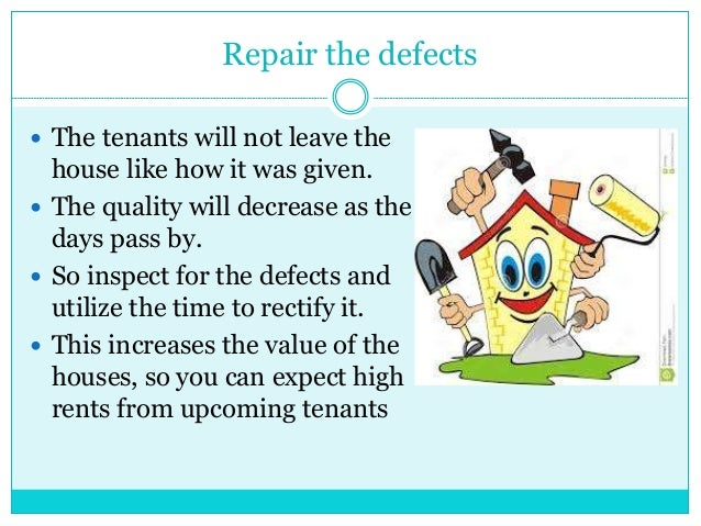 Repair the defects  The tenants will not leave the house like how it was given.  The quality will decrease as the days p...