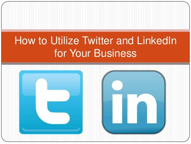 How to Utilize Twitter and LinkedIn for Your Business