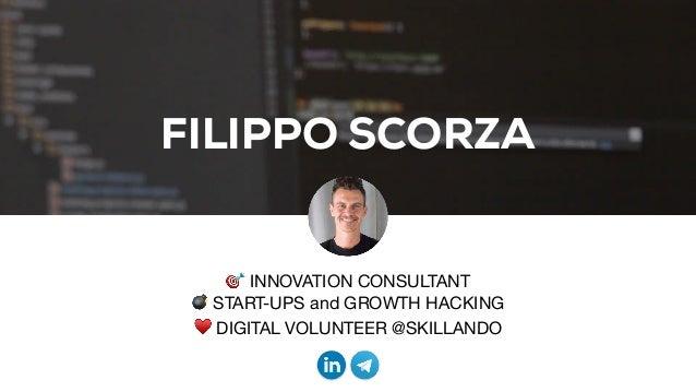 FILIPPO SCORZA 🎯 INNOVATION CONSULTANT  💣 START-UPS and GROWTH HACKING  ♥ DIGITAL VOLUNTEER @SKILLANDO