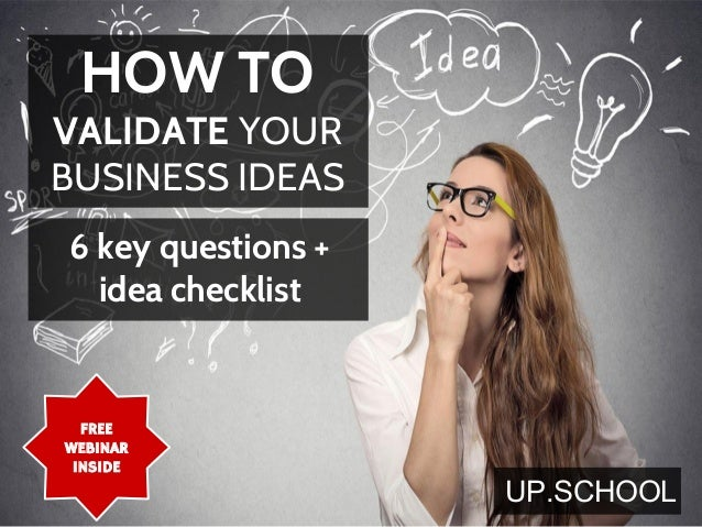 FREE WEBINAR INSIDE HOW TO VALIDATE YOUR BUSINESS IDEAS 6 key questions + idea checklist UP.SCHOOL