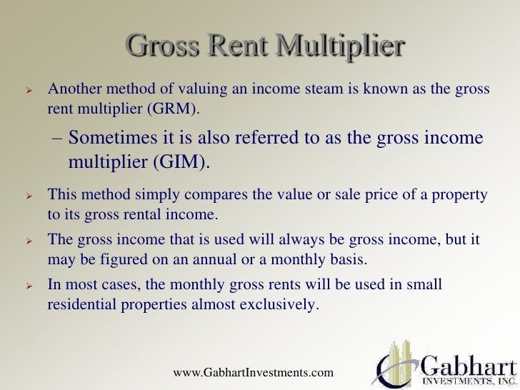 Gross Rent Multiplier   Another method of valuing an income steam is known as the gross    rent multiplier (GRM).    – So...