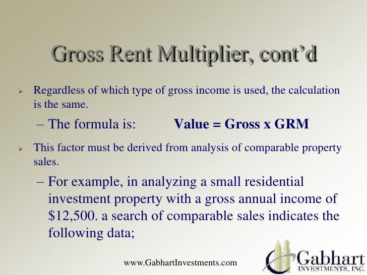 Gross Rent Multiplier, cont'd   Regardless of which type of gross income is used, the calculation    is the same.    – Th...