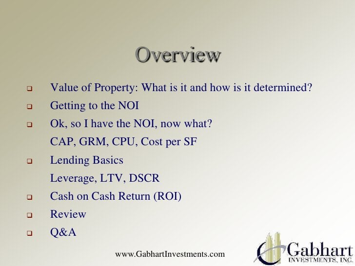 Overview   Value of Property: What is it and how is it determined?   Getting to the NOI   Ok, so I have the NOI, now wh...