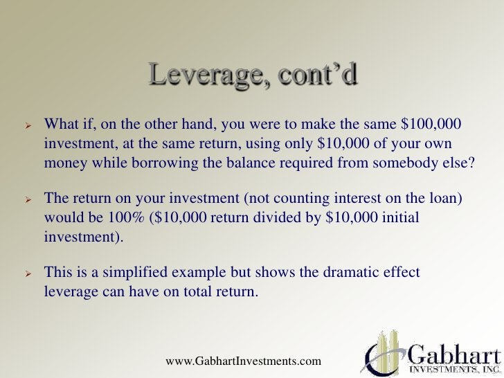 Leverage, cont'd   What if, on the other hand, you were to make the same $100,000    investment, at the same return, usin...