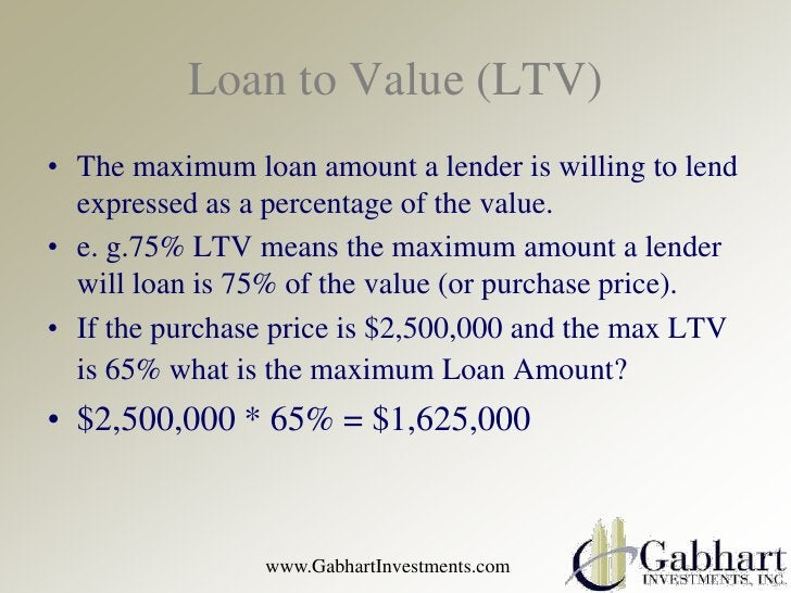 Loan to Value (LTV)• The maximum loan amount a lender is willing to lend  expressed as a percentage of the value.• e. g.75...