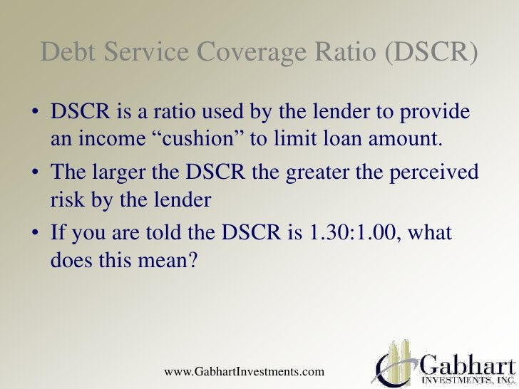 """Debt Service Coverage Ratio (DSCR)• DSCR is a ratio used by the lender to provide  an income """"cushion"""" to limit loan amoun..."""