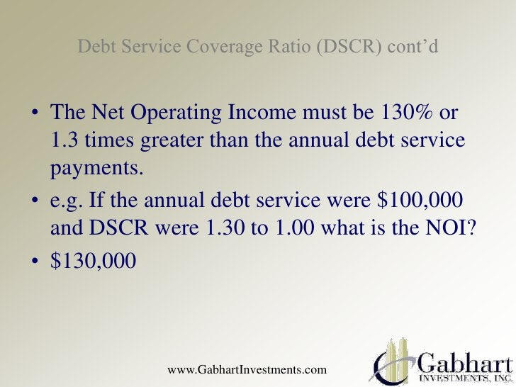 Debt Service Coverage Ratio (DSCR) cont'd• The Net Operating Income must be 130% or  1.3 times greater than the annual deb...