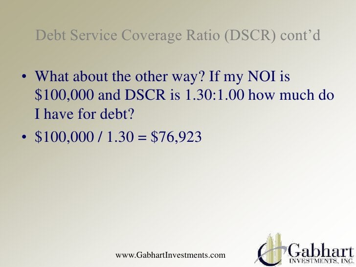 Debt Service Coverage Ratio (DSCR) cont'd• What about the other way? If my NOI is  $100,000 and DSCR is 1.30:1.00 how much...