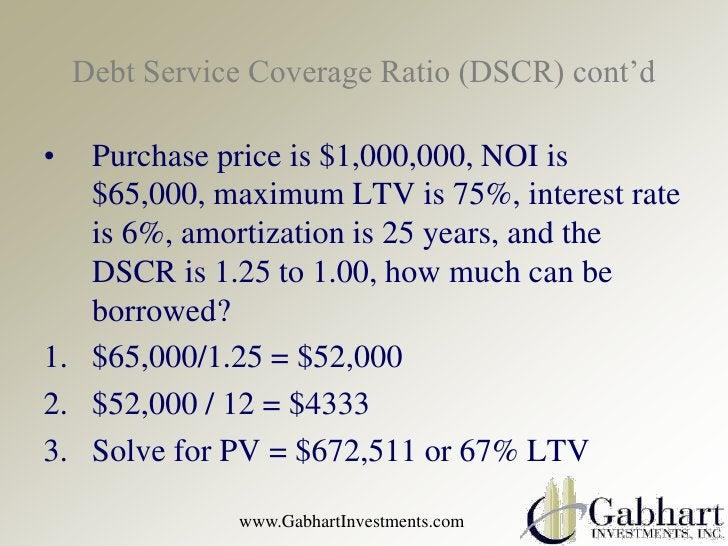 Debt Service Coverage Ratio (DSCR) cont'd•  Purchase price is $1,000,000, NOI is   $65,000, maximum LTV is 75%, interest r...