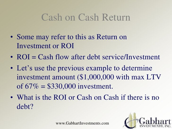 Cash on Cash Return• Some may refer to this as Return on  Investment or ROI• ROI = Cash flow after debt service/Investment...