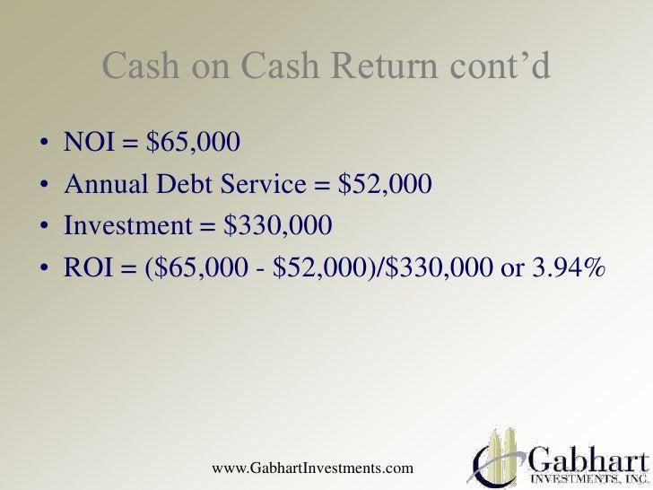 Cash on Cash Return cont'd•   NOI = $65,000•   Annual Debt Service = $52,000•   Investment = $330,000•   ROI = ($65,000 - ...