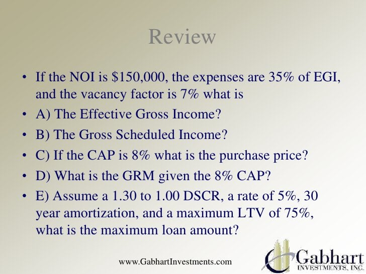 Review• If the NOI is $150,000, the expenses are 35% of EGI,  and the vacancy factor is 7% what is• A) The Effective Gross...
