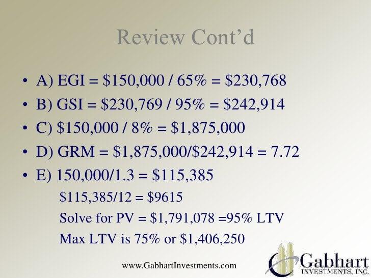 Review Cont'd•   A) EGI = $150,000 / 65% = $230,768•   B) GSI = $230,769 / 95% = $242,914•   C) $150,000 / 8% = $1,875,000...