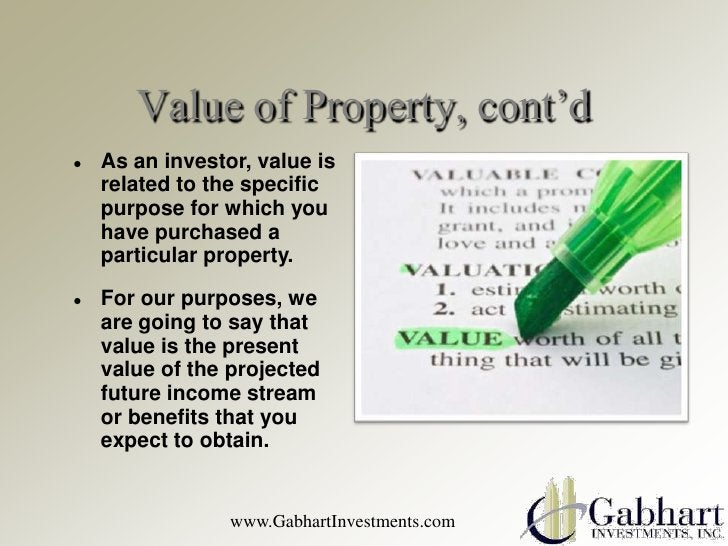 Value of Property, cont'd   As an investor, value is    related to the specific    purpose for which you    have purchase...