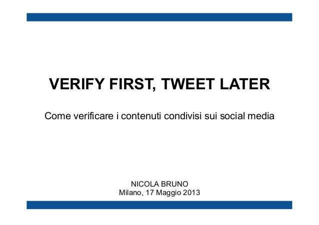 VERIFY FIRST, TWEET LATER Come verificare i contenuti condivisi sui social media  NICOLA BRUNO Milano, 17 Maggio 2013