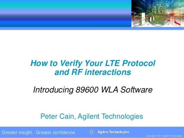 Greater insight. Greater confidence. Copyright © 2011 Agilent Technologies How to Verify Your LTE Protocol and RF interact...