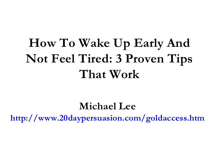 How To Wake Up Early And Not Feel Tired: 3 Proven Tips That Work Michael Lee http://www.20daypersuasion.com/goldaccess.htm