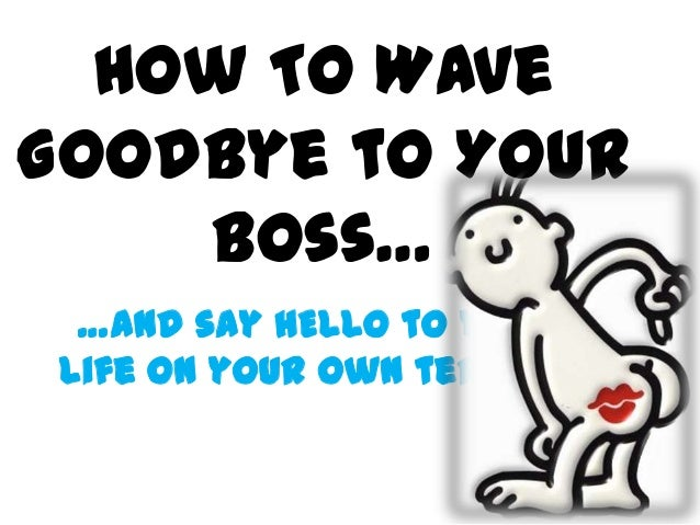 How to wave goodbye to your boss