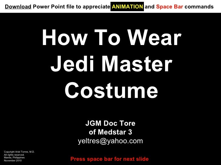 How To Wear Jedi Master Costume JGM Doc Tore of Medstar 3 [email_address] Copyright Ariel Torres, M.D. All rights reserved...
