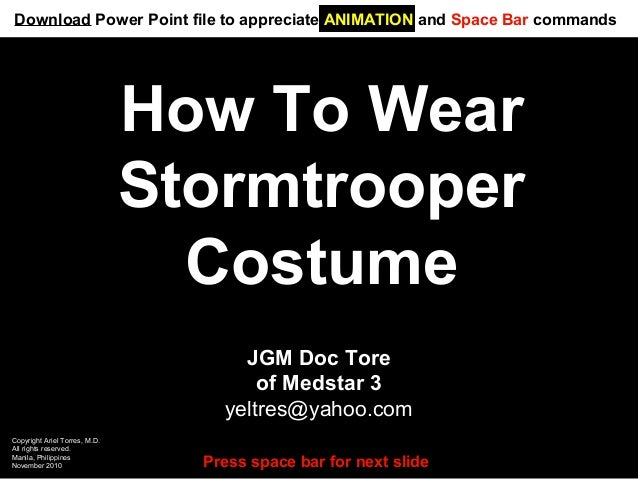 How To Wear Stormtrooper Costume JGM Doc Tore of Medstar 3 yeltres@yahoo.com Copyright Ariel Torres, M.D. All rights reser...