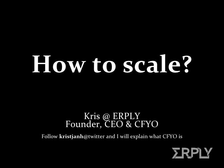How to scale? Kris @ ERPLY Founder, CEO & CFYO Follow  kristjanh @twitter and I will explain what   CFYO  is