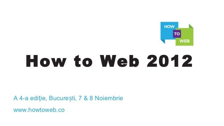 How to Web 2012A 4-a ediție, București, 7 & 8 Noiembriewww.howtoweb.co