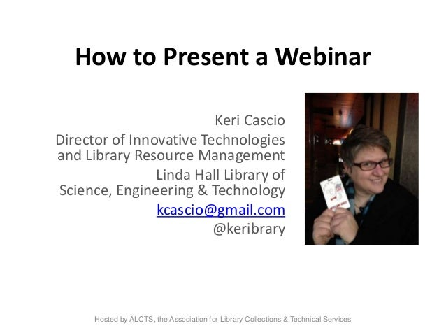 How to Present a Webinar Keri Cascio Director of Innovative Technologies and Library Resource Management Linda Hall Librar...